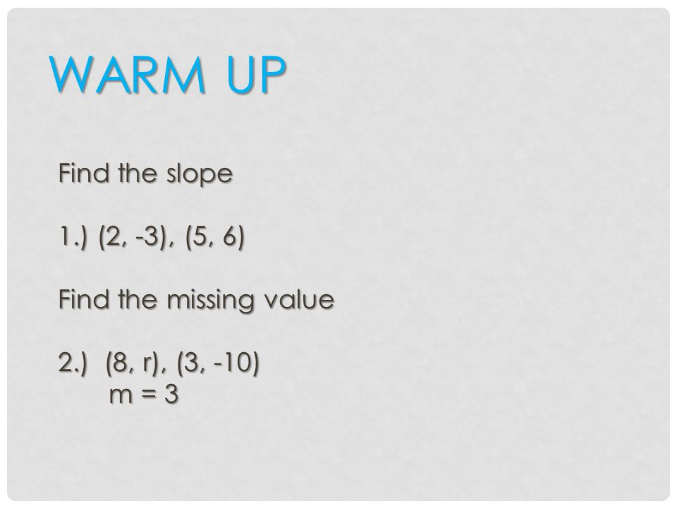 WARM UP Find the slope 1.) (2, -3), (5, 6) Find the missing value 2.) (8, r), (3, -10) m = 3 m = 3