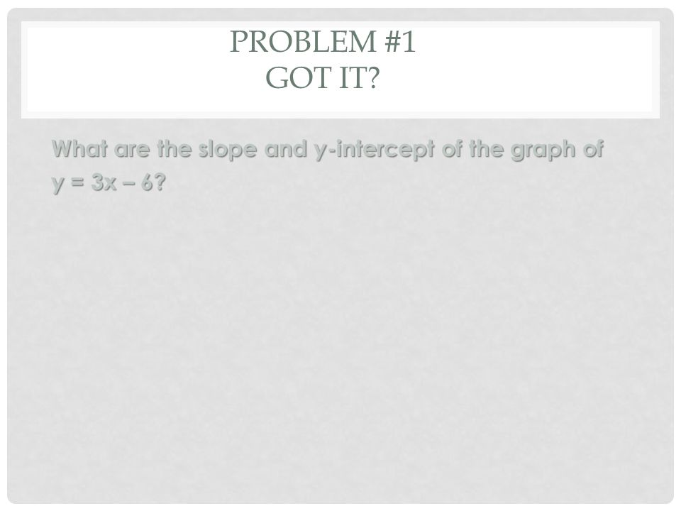 PROBLEM #1 GOT IT What are the slope and y-intercept of the graph of y = 3x – 6