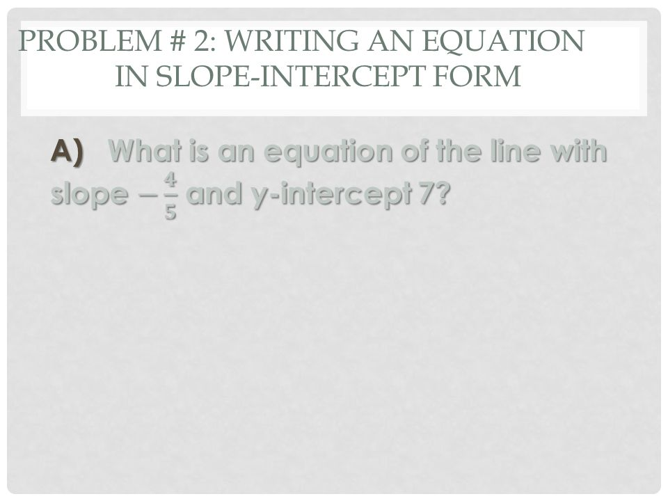 PROBLEM # 2: WRITING AN EQUATION IN SLOPE-INTERCEPT FORM