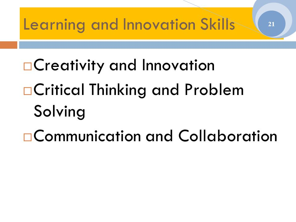 Learning and Innovation Skills  Creativity and Innovation  Critical Thinking and Problem Solving  Communication and Collaboration 21