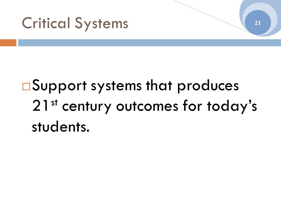 Critical Systems  Support systems that produces 21 st century outcomes for today's students. 21