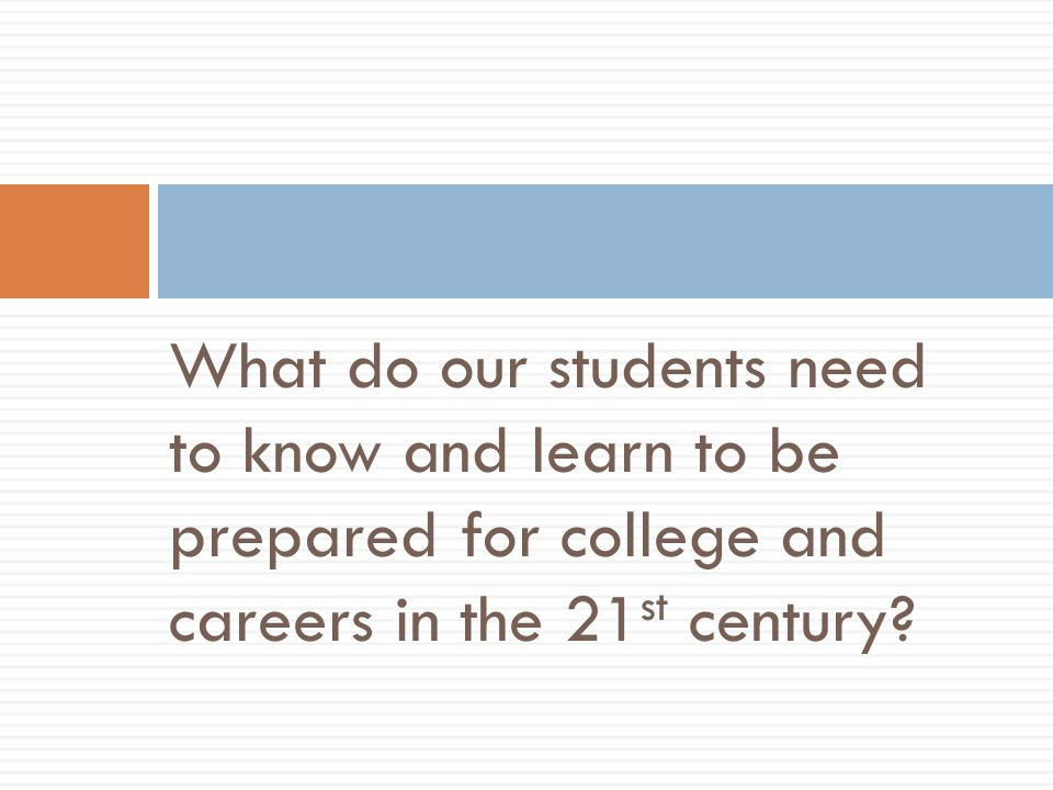 What do our students need to know and learn to be prepared for college and careers in the 21 st century