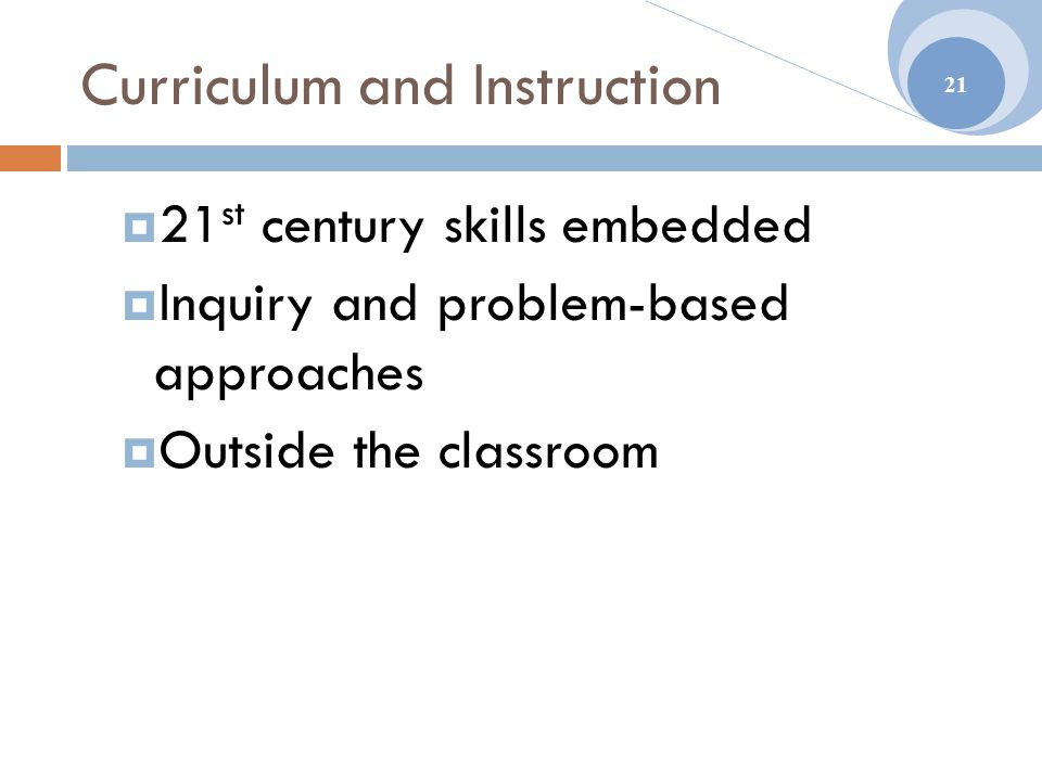 Curriculum and Instruction  21 st century skills embedded  Inquiry and problem-based approaches  Outside the classroom 21