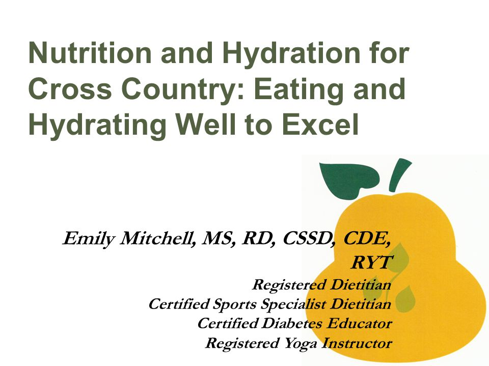 Nutrition and Hydration for Cross Country: Eating and Hydrating Well to Excel Emily Mitchell, MS, RD, CSSD, CDE, RYT Registered Dietitian Certified Sports Specialist Dietitian Certified Diabetes Educator Registered Yoga Instructor