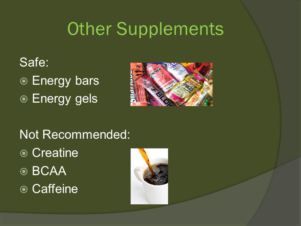 Other Supplements Safe:  Energy bars  Energy gels Not Recommended:  Creatine  BCAA  Caffeine