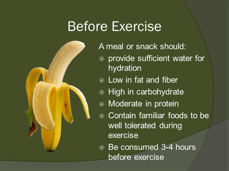 Before Exercise A meal or snack should:  provide sufficient water for hydration  Low in fat and fiber  High in carbohydrate  Moderate in protein  Contain familiar foods to be well tolerated during exercise  Be consumed 3-4 hours before exercise