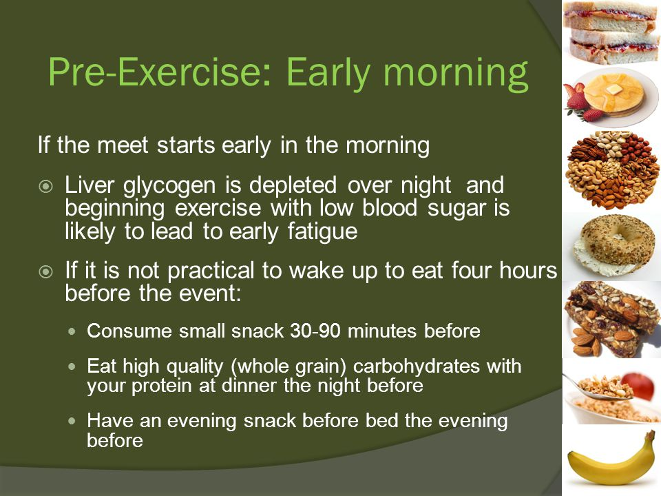 Pre-Exercise: Early morning If the meet starts early in the morning  Liver glycogen is depleted over night and beginning exercise with low blood sugar is likely to lead to early fatigue  If it is not practical to wake up to eat four hours before the event: Consume small snack minutes before Eat high quality (whole grain) carbohydrates with your protein at dinner the night before Have an evening snack before bed the evening before