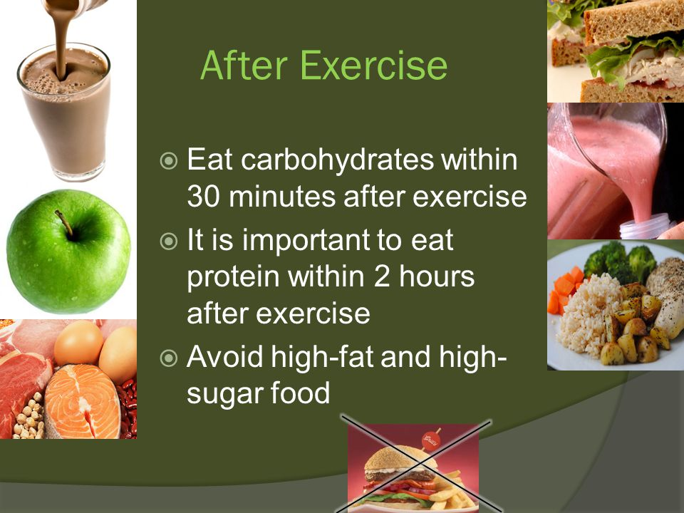 After Exercise  Eat carbohydrates within 30 minutes after exercise  It is important to eat protein within 2 hours after exercise  Avoid high-fat and high- sugar food