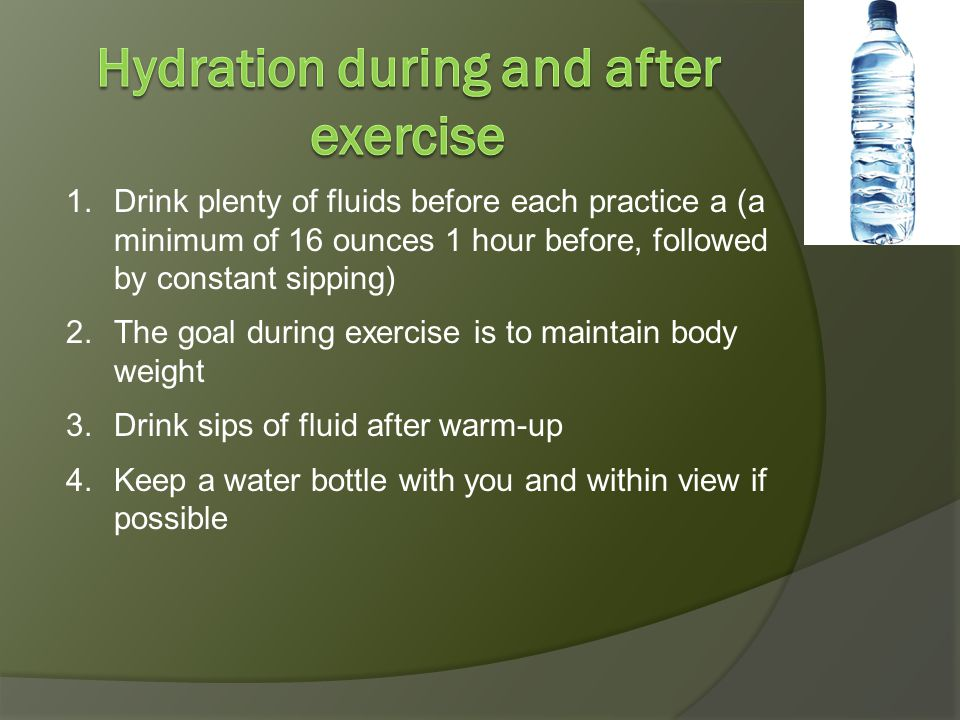 1.Drink plenty of fluids before each practice a (a minimum of 16 ounces 1 hour before, followed by constant sipping) 2.The goal during exercise is to maintain body weight 3.Drink sips of fluid after warm-up 4.Keep a water bottle with you and within view if possible