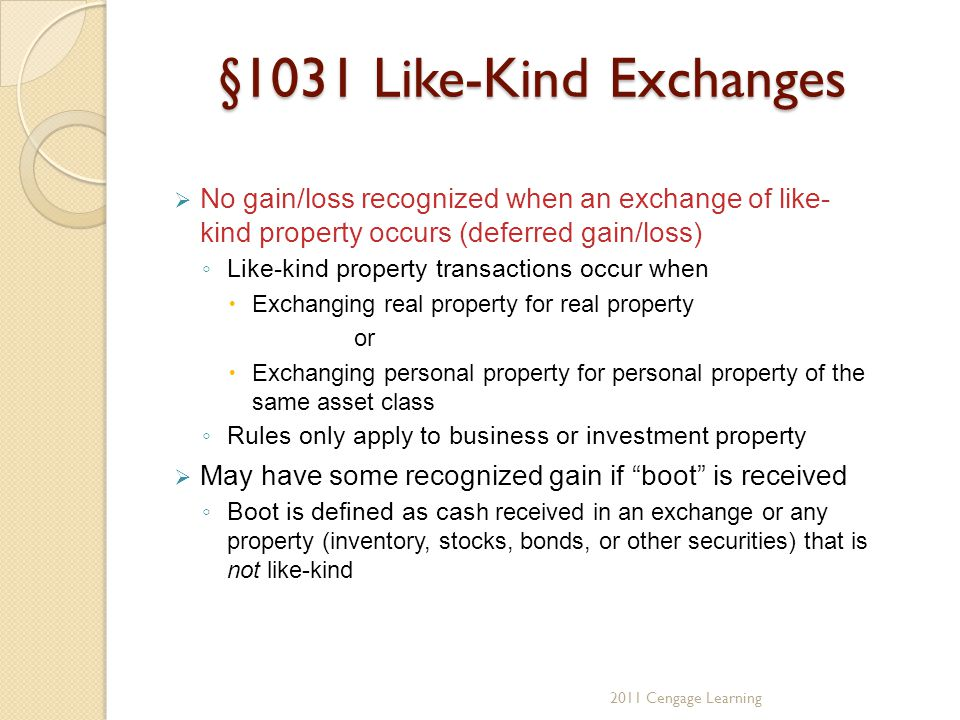 §1031 Like-Kind Exchanges  No gain/loss recognized when an exchange of like- kind property occurs (deferred gain/loss) ◦ Like-kind property transactions occur when  Exchanging real property for real property or  Exchanging personal property for personal property of the same asset class ◦ Rules only apply to business or investment property  May have some recognized gain if boot is received ◦ Boot is defined as cas h received in an exchange or any property (inventory, stocks, bonds, or other securities) that is not like-kind 2011 Cengage Learning