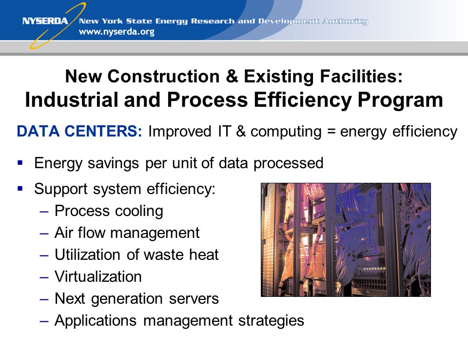 DATA CENTERS: Improved IT & computing = energy efficiency  Energy savings per unit of data processed  Support system efficiency: –Process cooling –Air flow management –Utilization of waste heat –Virtualization –Next generation servers –Applications management strategies New Construction & Existing Facilities: Industrial and Process Efficiency Program