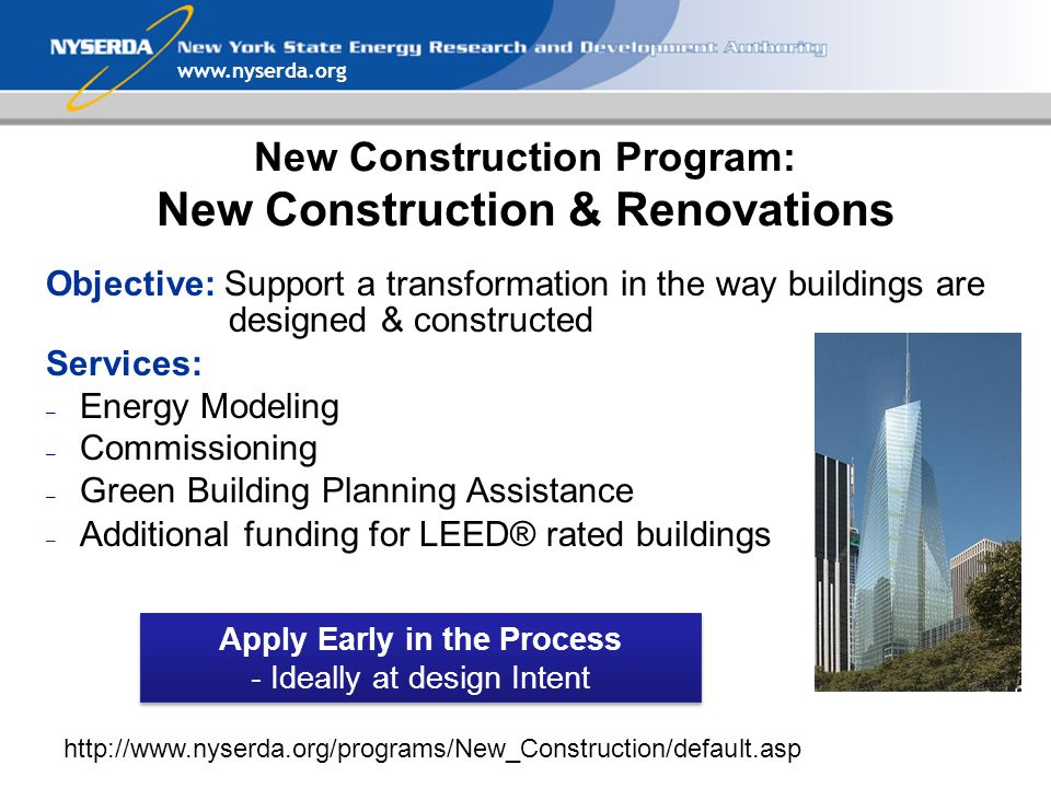 New Construction Program: New Construction & Renovations Objective: Support a transformation in the way buildings are designed & constructed Services: – Energy Modeling – Commissioning – Green Building Planning Assistance – Additional funding for LEED® rated buildings Apply Early in the Process - Ideally at design Intent Apply Early in the Process - Ideally at design Intent