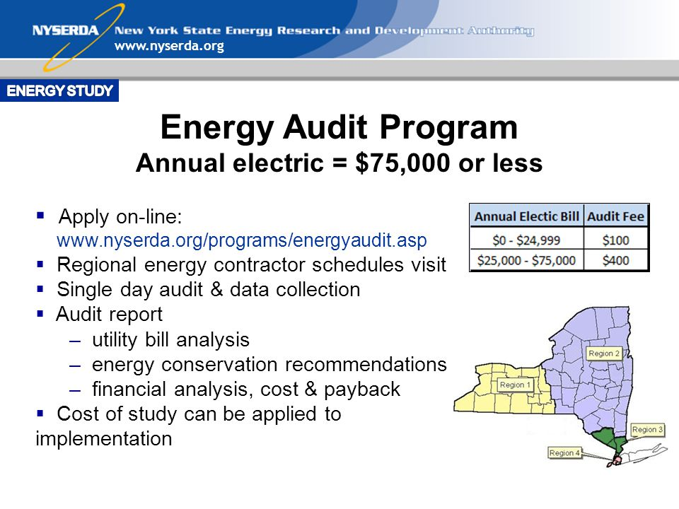Energy Audit Program Annual electric = $75,000 or less  Apply on-line:    Regional energy contractor schedules visit  Single day audit & data collection  Audit report – utility bill analysis – energy conservation recommendations – financial analysis, cost & payback  Cost of study can be applied to implementation