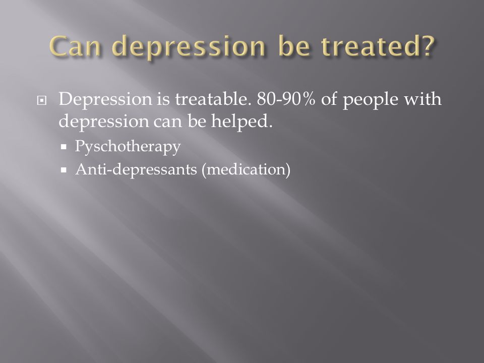  Depression is treatable % of people with depression can be helped.