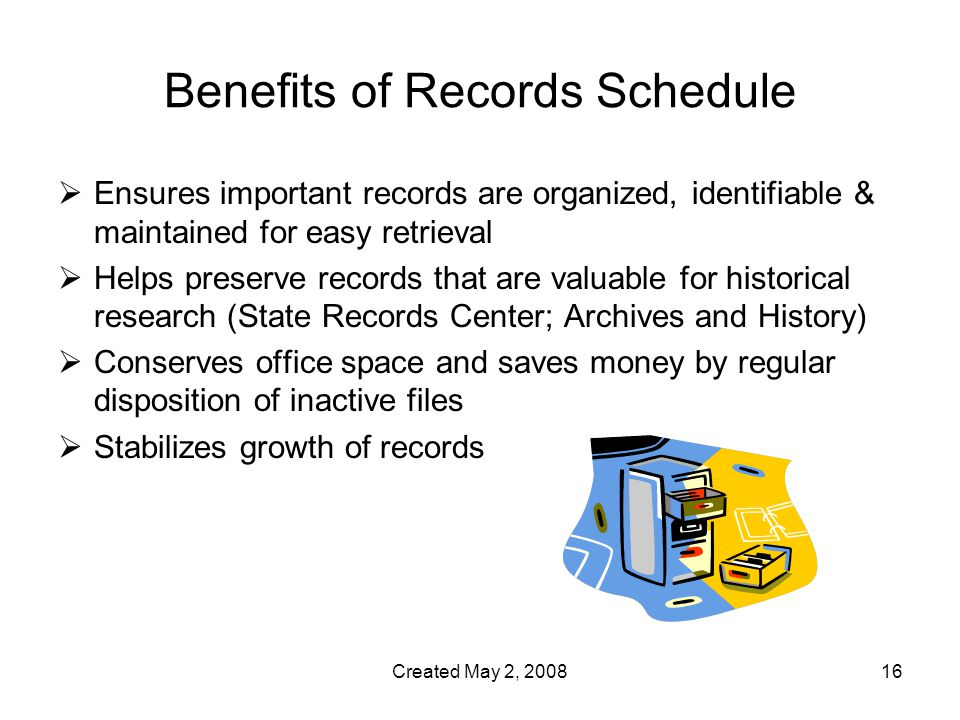 Created May 2, Benefits of Records Schedule  Ensures important records are organized, identifiable & maintained for easy retrieval  Helps preserve records that are valuable for historical research (State Records Center; Archives and History)  Conserves office space and saves money by regular disposition of inactive files  Stabilizes growth of records