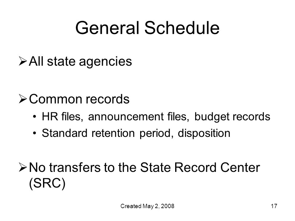 Created May 2, General Schedule  All state agencies  Common records HR files, announcement files, budget records Standard retention period, disposition  No transfers to the State Record Center (SRC)