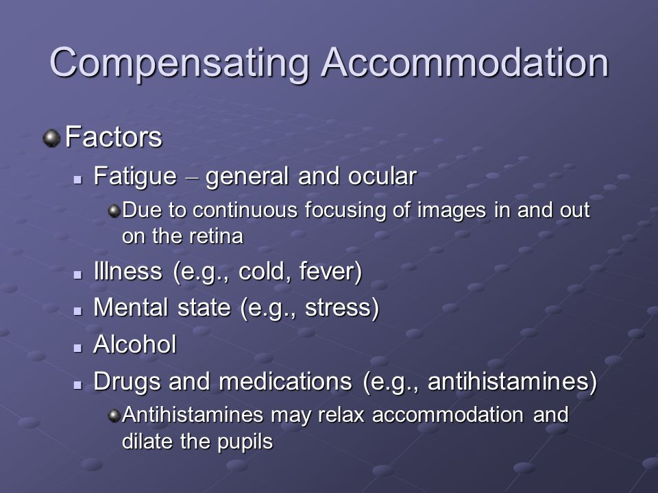 Compensating Accommodation Factors Fatigue – general and ocular Fatigue – general and ocular Due to continuous focusing of images in and out on the retina Illness (e.g., cold, fever) Illness (e.g., cold, fever) Mental state (e.g., stress) Mental state (e.g., stress) Alcohol Alcohol Drugs and medications (e.g., antihistamines) Drugs and medications (e.g., antihistamines) Antihistamines may relax accommodation and dilate the pupils