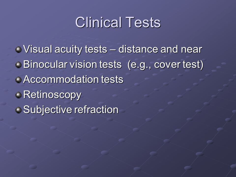 Clinical Tests Visual acuity tests – distance and near Binocular vision tests (e.g., cover test) Accommodation tests Retinoscopy Subjective refraction