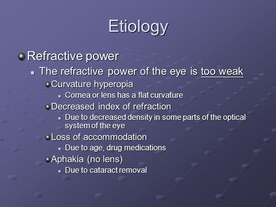 Etiology Refractive power The refractive power of the eye is too weak The refractive power of the eye is too weak Curvature hyperopia Cornea or lens has a flat curvature Cornea or lens has a flat curvature Decreased index of refraction Due to decreased density in some parts of the optical system of the eye Due to decreased density in some parts of the optical system of the eye Loss of accommodation Due to age, drug medications Due to age, drug medications Aphakia (no lens) Due to cataract removal Due to cataract removal