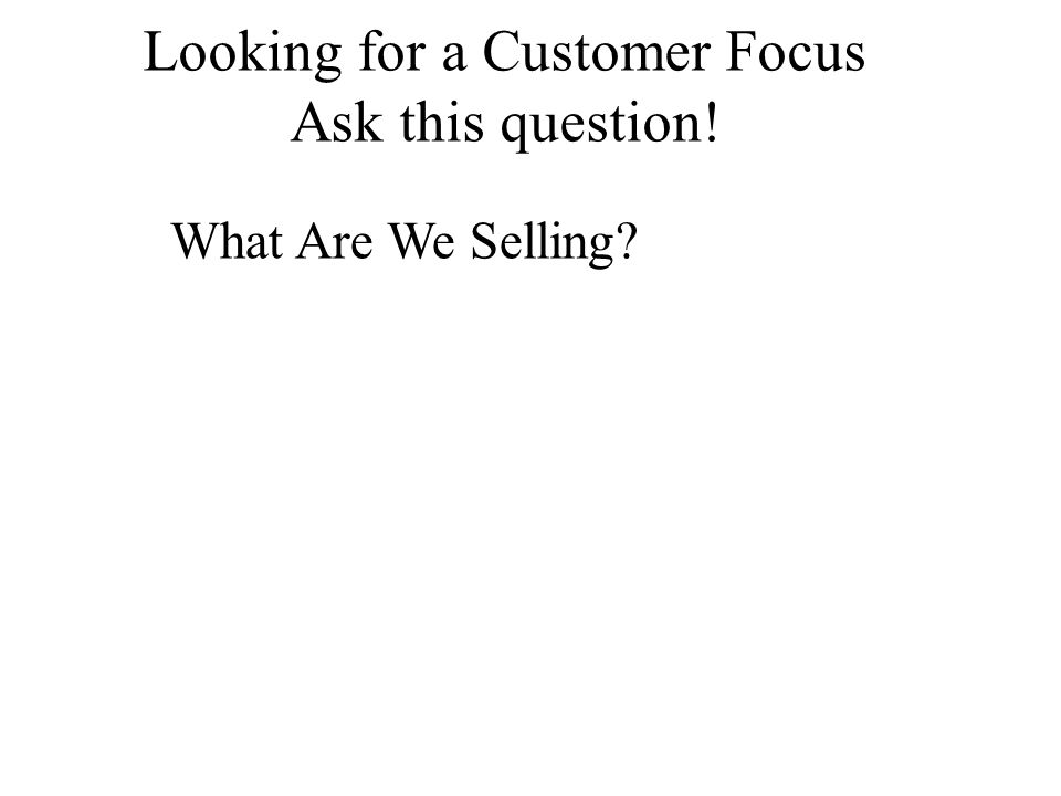 Looking for a Customer Focus Ask this question! What Are We Selling