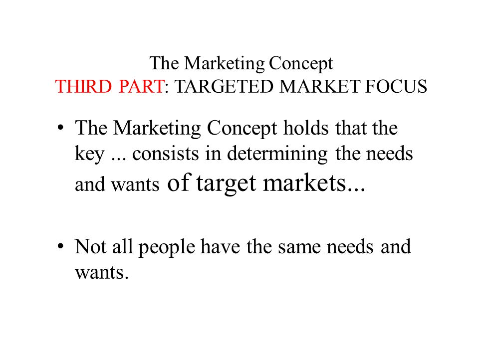 The Marketing Concept THIRD PART: TARGETED MARKET FOCUS The Marketing Concept holds that the key...