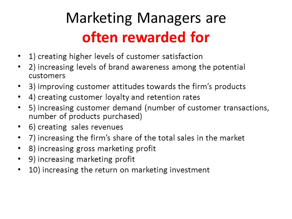 Marketing Managers are often rewarded for 1) creating higher levels of customer satisfaction 2) increasing levels of brand awareness among the potential customers 3) improving customer attitudes towards the firm's products 4) creating customer loyalty and retention rates 5) increasing customer demand (number of customer transactions, number of products purchased) 6) creating sales revenues 7) increasing the firm's share of the total sales in the market 8) increasing gross marketing profit 9) increasing marketing profit 10) increasing the return on marketing investment