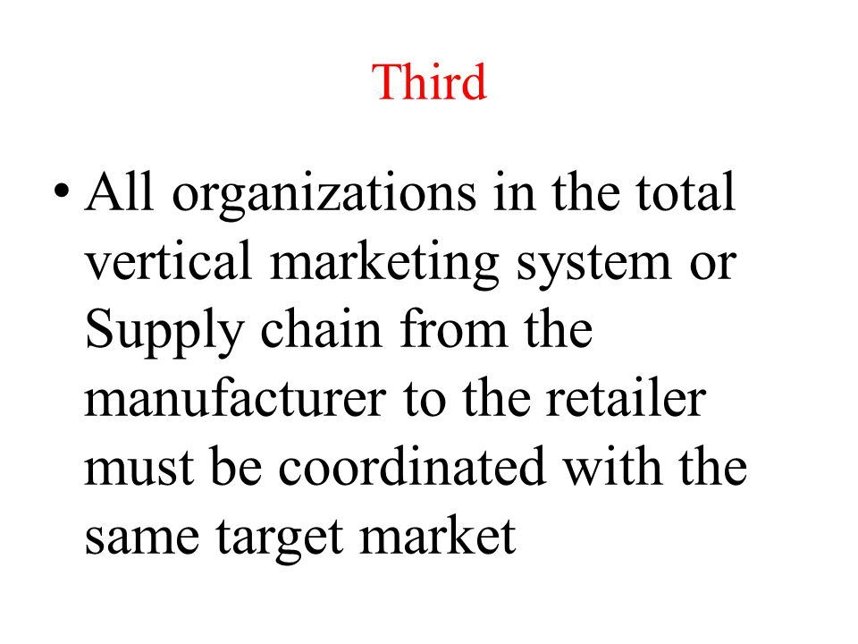 Third All organizations in the total vertical marketing system or Supply chain from the manufacturer to the retailer must be coordinated with the same target market