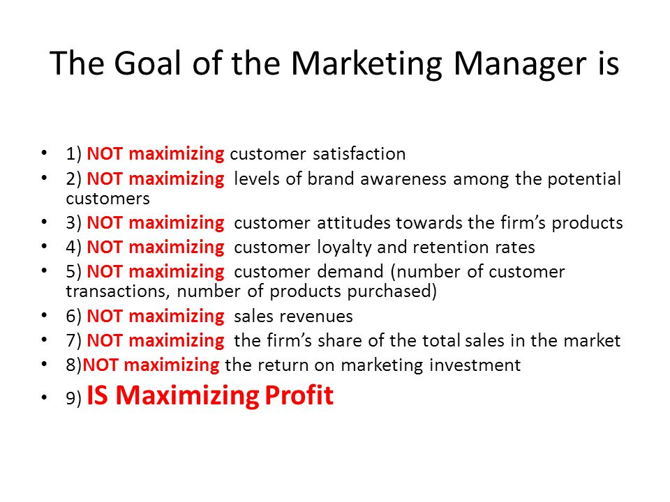 The Goal of the Marketing Manager is 1) NOT maximizing customer satisfaction 2) NOT maximizing levels of brand awareness among the potential customers 3) NOT maximizing customer attitudes towards the firm's products 4) NOT maximizing customer loyalty and retention rates 5) NOT maximizing customer demand (number of customer transactions, number of products purchased) 6) NOT maximizing sales revenues 7) NOT maximizing the firm's share of the total sales in the market 8)NOT maximizing the return on marketing investment 9) IS Maximizing Profit