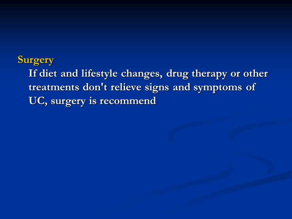 Surgery If diet and lifestyle changes, drug therapy or other treatments don t relieve signs and symptoms of UC, surgery is recommend