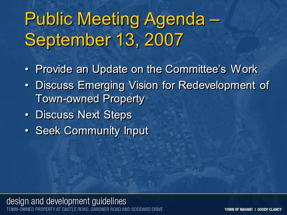 Public Meeting Agenda – September 13, 2007 Provide an Update on the Committee's Work Discuss Emerging Vision for Redevelopment of Town-owned Property Discuss Next Steps Seek Community Input Provide an Update on the Committee's Work Discuss Emerging Vision for Redevelopment of Town-owned Property Discuss Next Steps Seek Community Input