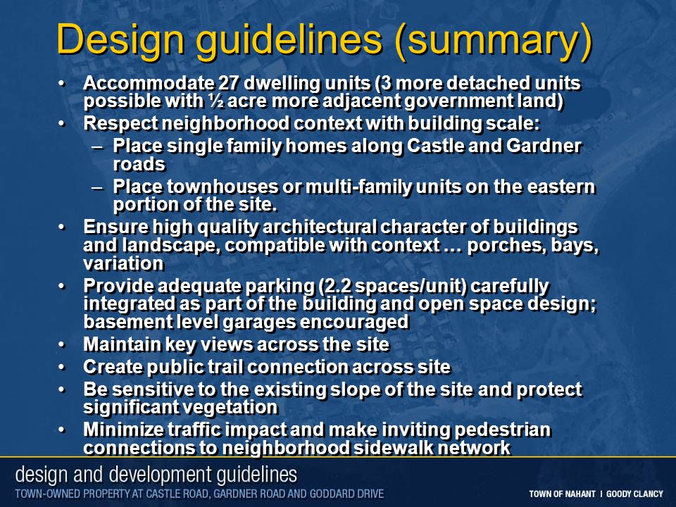 Design guidelines (summary) Accommodate 27 dwelling units (3 more detached units possible with ½ acre more adjacent government land) Respect neighborhood context with building scale: –Place single family homes along Castle and Gardner roads –Place townhouses or multi-family units on the eastern portion of the site.