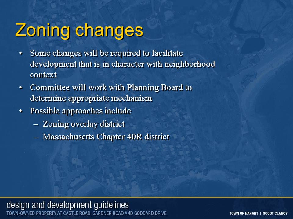 Zoning changes Some changes will be required to facilitate development that is in character with neighborhood context Committee will work with Planning Board to determine appropriate mechanism Possible approaches include –Zoning overlay district –Massachusetts Chapter 40R district Some changes will be required to facilitate development that is in character with neighborhood context Committee will work with Planning Board to determine appropriate mechanism Possible approaches include –Zoning overlay district –Massachusetts Chapter 40R district