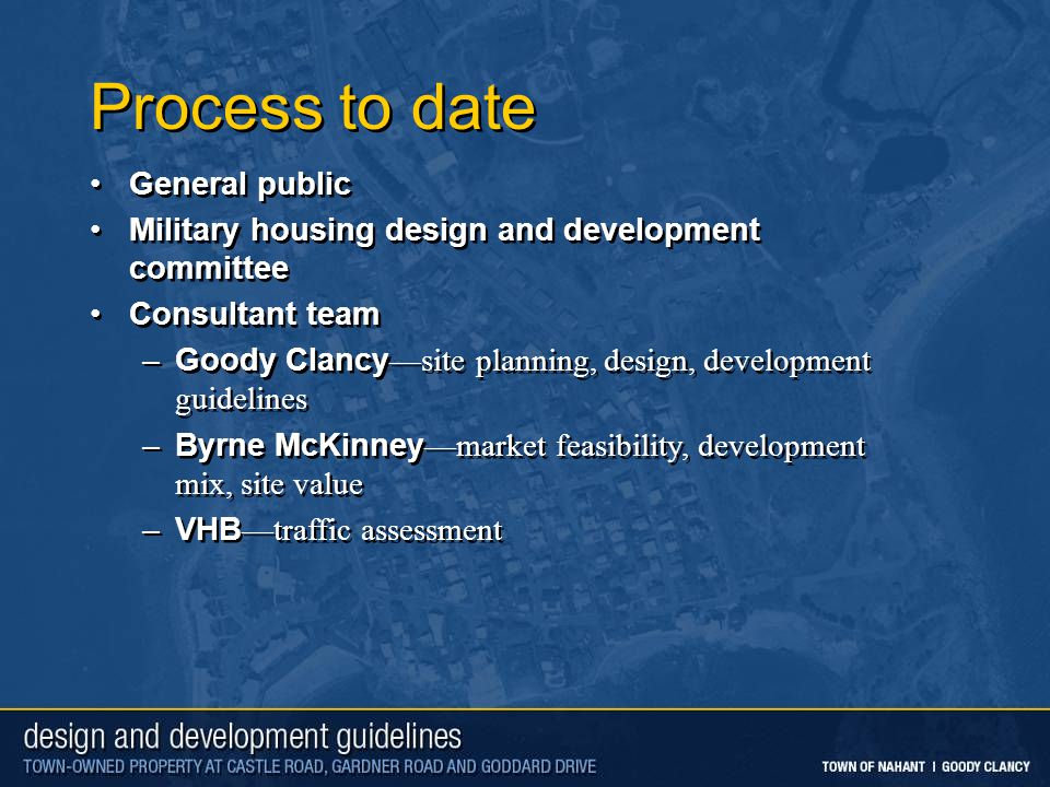Process to date General public Military housing design and development committee Consultant team –Goody Clancy—site planning, design, development guidelines –Byrne McKinney—market feasibility, development mix, site value –VHB—traffic assessment General public Military housing design and development committee Consultant team –Goody Clancy—site planning, design, development guidelines –Byrne McKinney—market feasibility, development mix, site value –VHB—traffic assessment