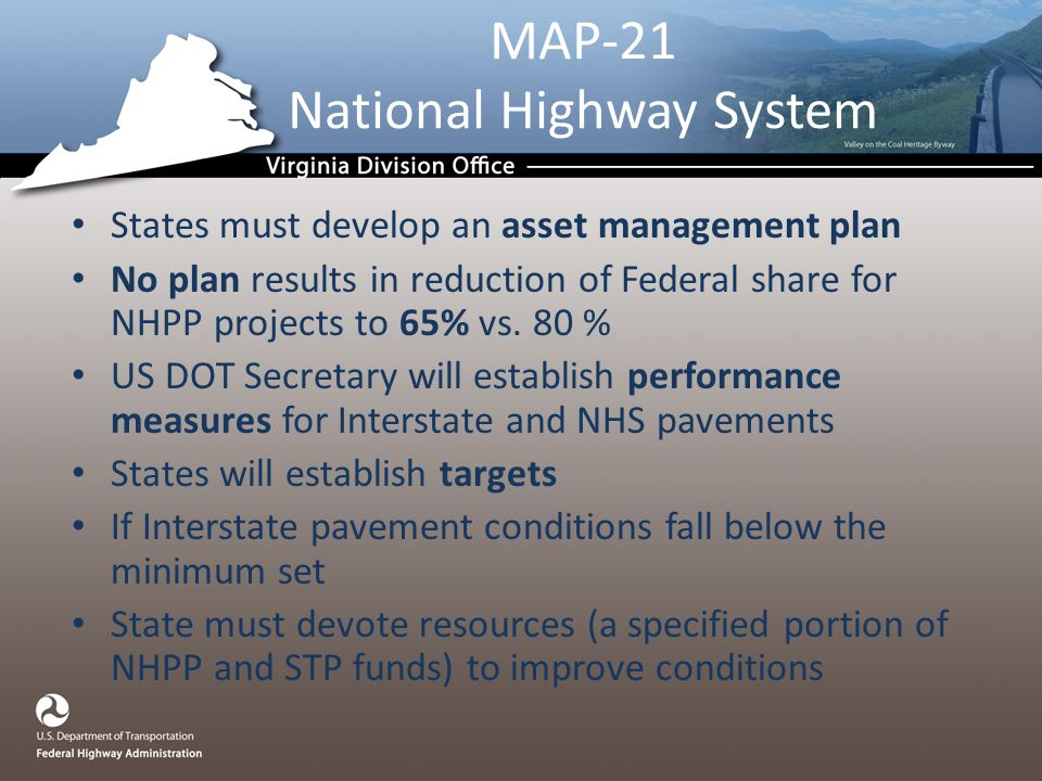 MAP-21 National Highway System States must develop an asset management plan No plan results in reduction of Federal share for NHPP projects to 65% vs.