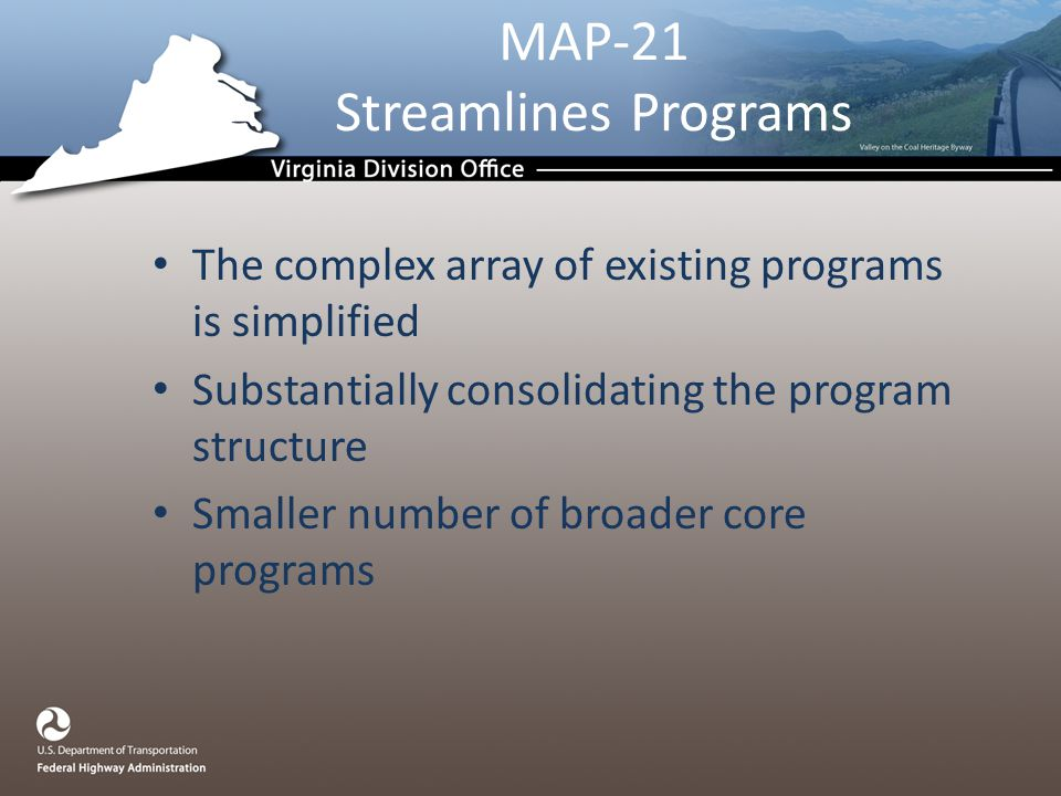 MAP-21 Streamlines Programs The complex array of existing programs is simplified Substantially consolidating the program structure Smaller number of broader core programs