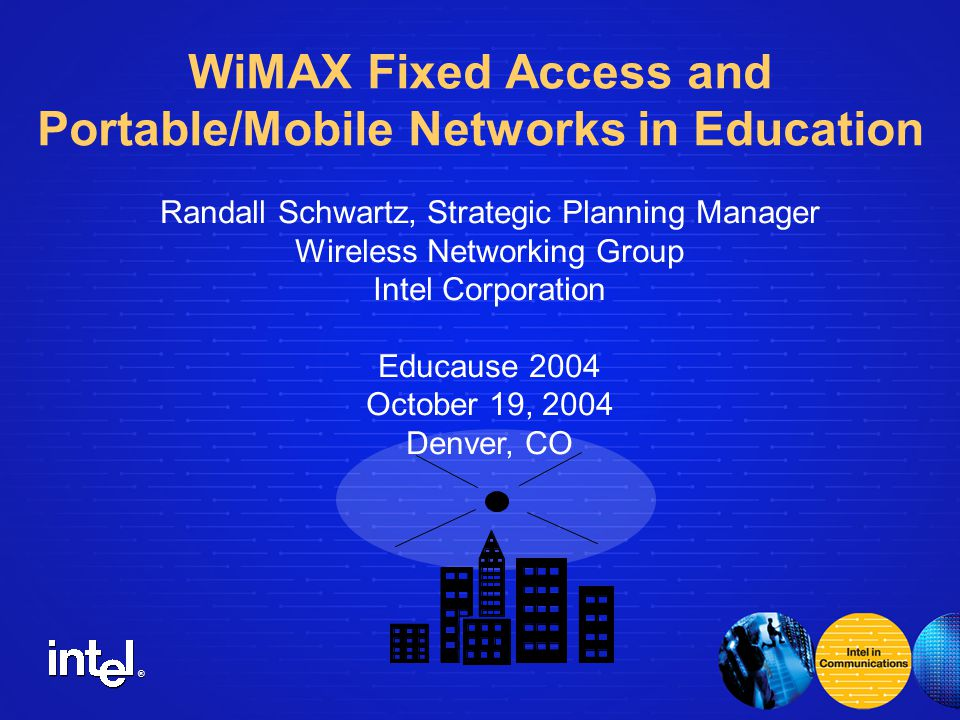 ® Randall Schwartz, Strategic Planning Manager Wireless Networking Group Intel Corporation Educause 2004 October 19, 2004 Denver, CO WiMAX Fixed Access and Portable/Mobile Networks in Education