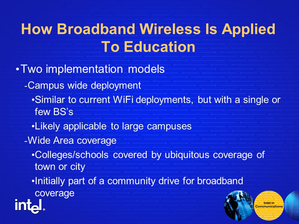 ® How Broadband Wireless Is Applied To Education Two implementation models - Campus wide deployment Similar to current WiFi deployments, but with a single or few BS's Likely applicable to large campuses - Wide Area coverage Colleges/schools covered by ubiquitous coverage of town or city Initially part of a community drive for broadband coverage