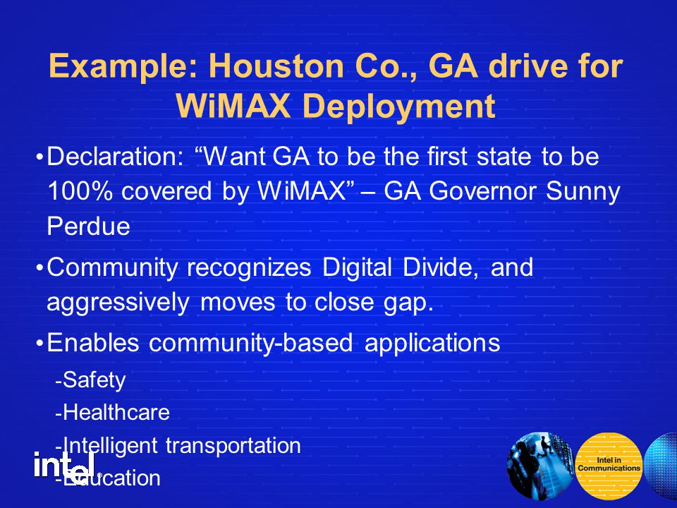 ® Example: Houston Co., GA drive for WiMAX Deployment Declaration: Want GA to be the first state to be 100% covered by WiMAX – GA Governor Sunny Perdue Community recognizes Digital Divide, and aggressively moves to close gap.
