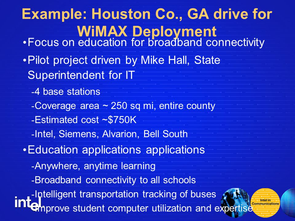 ® Example: Houston Co., GA drive for WiMAX Deployment Focus on education for broadband connectivity Pilot project driven by Mike Hall, State Superintendent for IT - 4 base stations - Coverage area ~ 250 sq mi, entire county - Estimated cost ~$750K - Intel, Siemens, Alvarion, Bell South Education applications applications - Anywhere, anytime learning - Broadband connectivity to all schools - Intelligent transportation tracking of buses - Improve student computer utilization and expertise