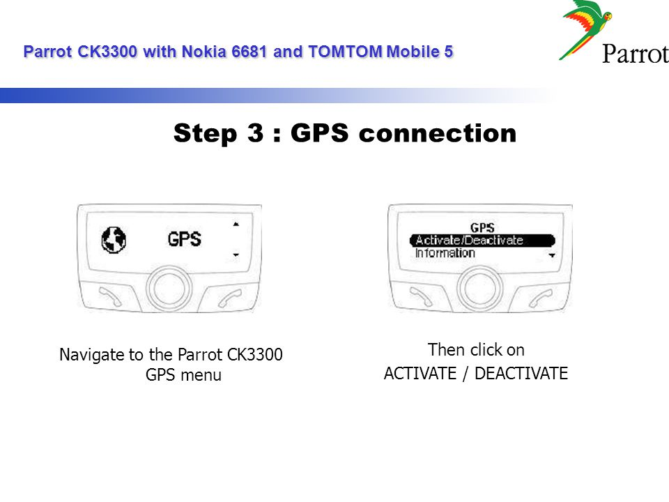 Step 3 : GPS connection Navigate to the Parrot CK3300 GPS menu Then click on ACTIVATE / DEACTIVATE Parrot CK3300 with Nokia 6681 and TOMTOM Mobile 5 Parrot CK3300 with Nokia 6681 and TOMTOM Mobile 5