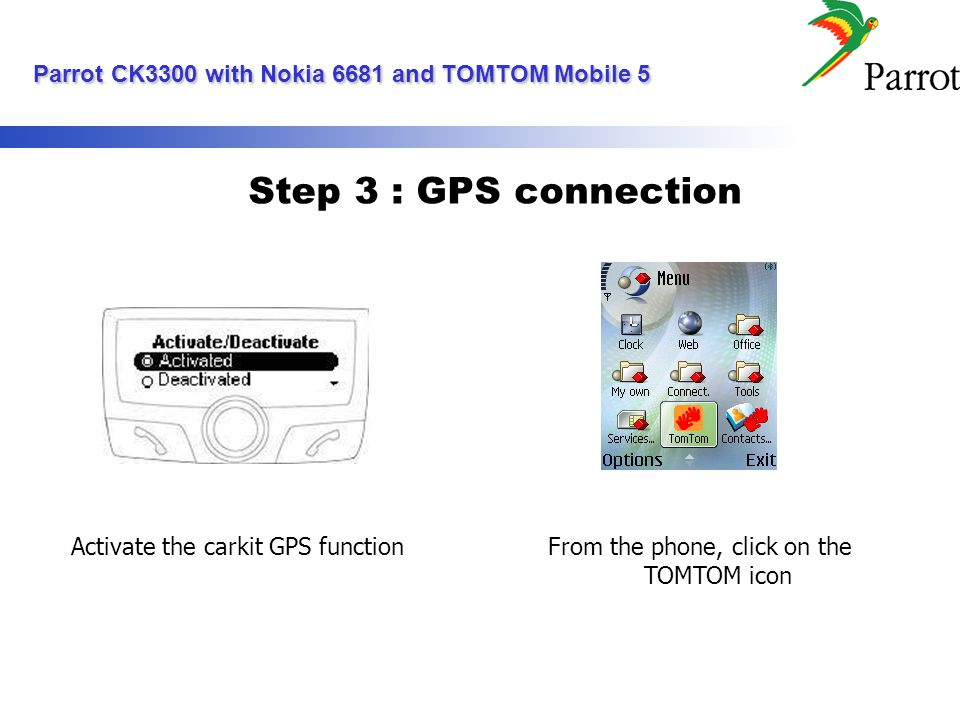 Step 3 : GPS connection Activate the carkit GPS functionFrom the phone, click on the TOMTOM icon Parrot CK3300 with Nokia 6681 and TOMTOM Mobile 5 Parrot CK3300 with Nokia 6681 and TOMTOM Mobile 5