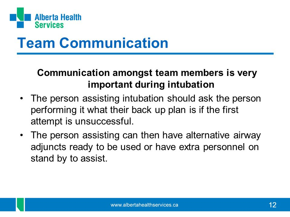 12 Team Communication Communication amongst team members is very important during intubation The person assisting intubation should ask the person performing it what their back up plan is if the first attempt is unsuccessful.