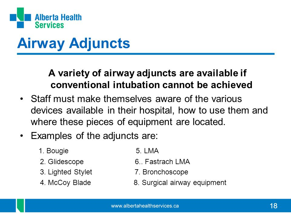 18 Airway Adjuncts A variety of airway adjuncts are available if conventional intubation cannot be achieved Staff must make themselves aware of the various devices available in their hospital, how to use them and where these pieces of equipment are located.