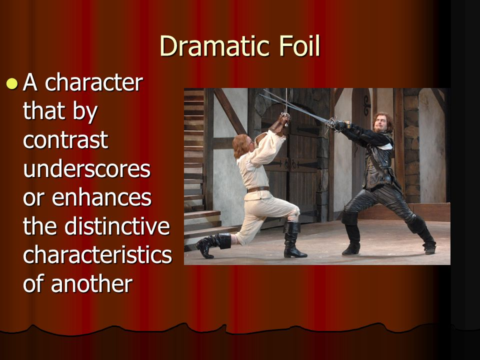 Dramatic Foil A character that by contrast underscores or enhances the distinctive characteristics of another A character that by contrast underscores or enhances the distinctive characteristics of another