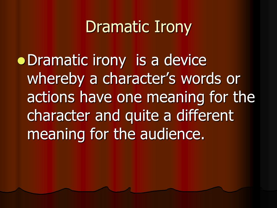 Dramatic Irony Dramatic irony is a device whereby a character's words or actions have one meaning for the character and quite a different meaning for the audience.