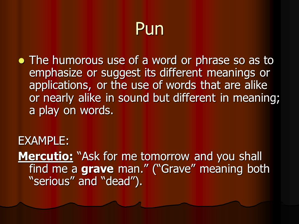 Pun The humorous use of a word or phrase so as to emphasize or suggest its different meanings or applications, or the use of words that are alike or nearly alike in sound but different in meaning; a play on words.