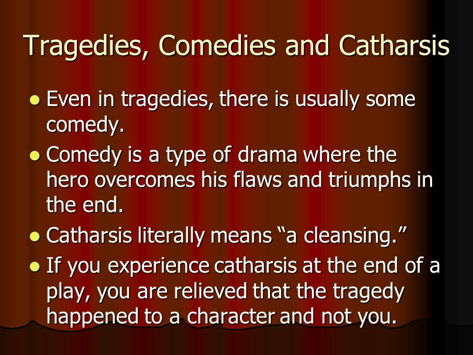 Tragedies, Comedies and Catharsis Even in tragedies, there is usually some comedy.