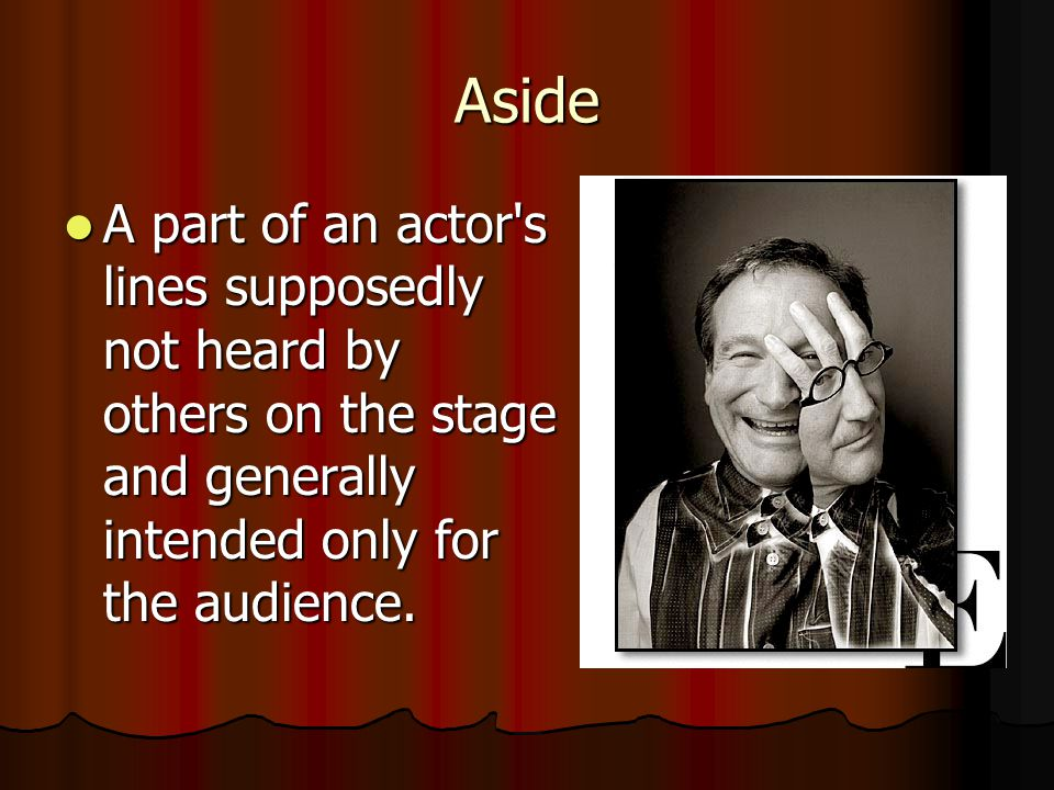 Aside A part of an actor s lines supposedly not heard by others on the stage and generally intended only for the audience.
