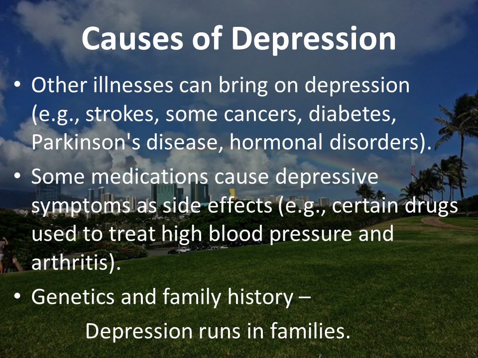 Causes of Depression Other illnesses can bring on depression (e.g., strokes, some cancers, diabetes, Parkinson s disease, hormonal disorders).