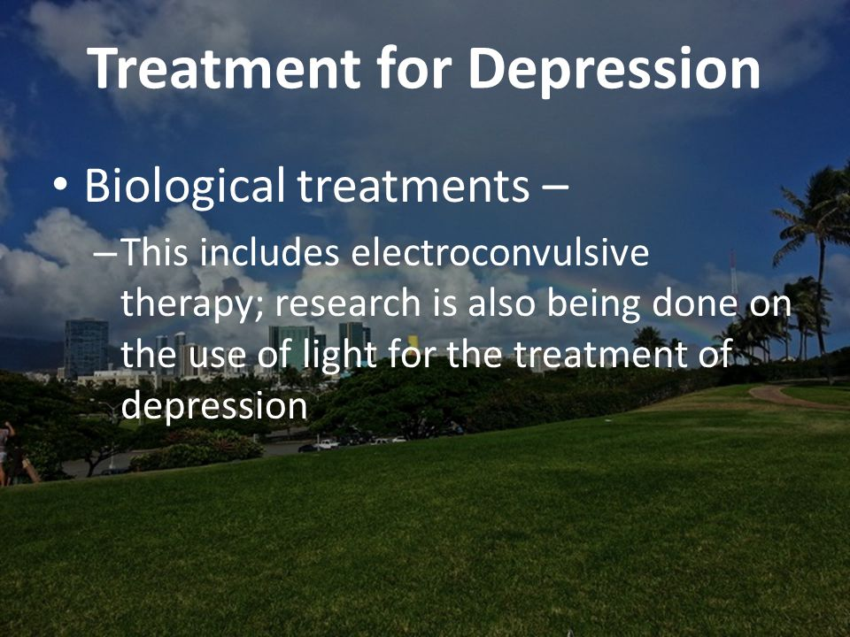 Treatment for Depression Biological treatments – – This includes electroconvulsive therapy; research is also being done on the use of light for the treatment of depression